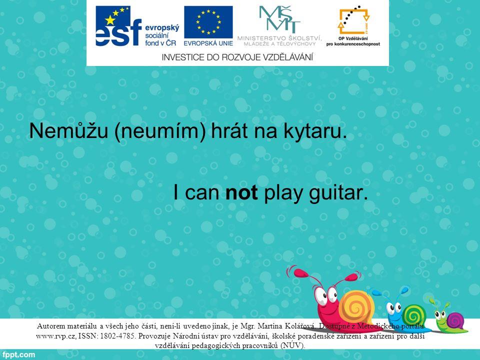 Nemůžu (neumím) hrát na kytaru. I can not play guitar. Autorem materiálu a všech jeho částí, není-li uvedeno jinak, je Mgr. Martina Kolářová. Dostupné
