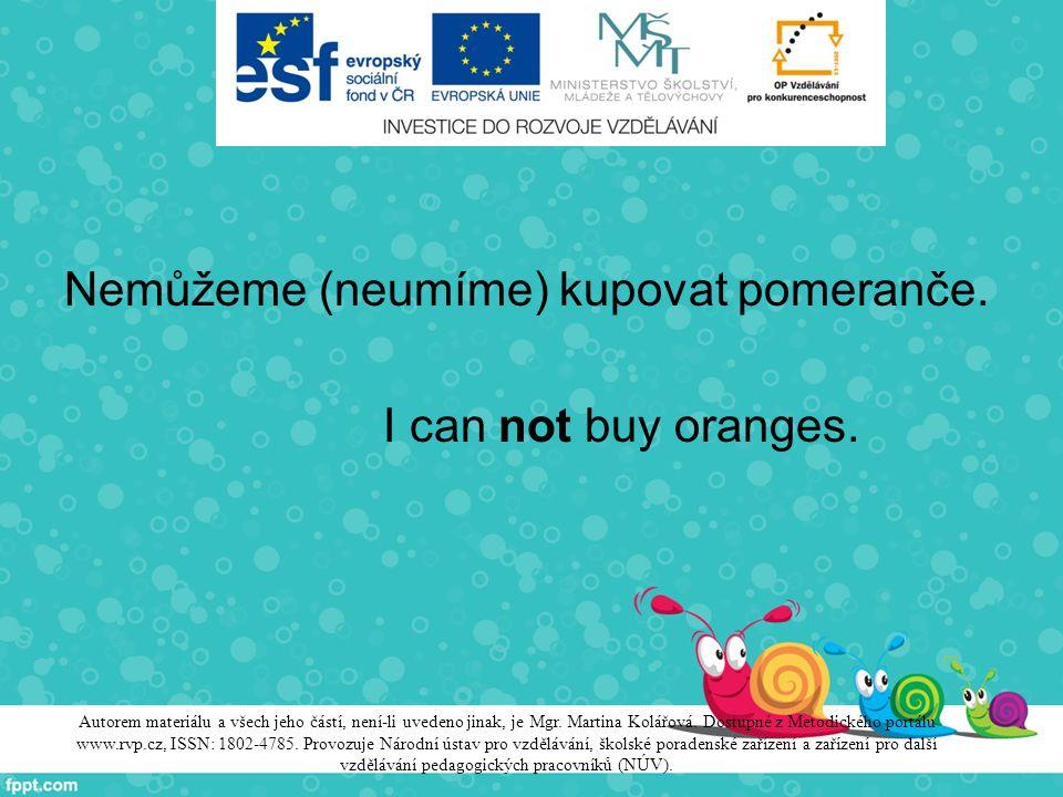 Nemůžeme (neumíme) kupovat pomeranče. I can not buy oranges. Autorem materiálu a všech jeho částí, není-li uvedeno jinak, je Mgr. Martina Kolářová. Do