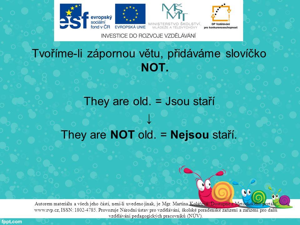 Tvoříme-li zápornou větu, přidáváme slovíčko NOT. They are old. = Jsou staří ↓ They are NOT old. = Nejsou staří. Autorem materiálu a všech jeho částí,