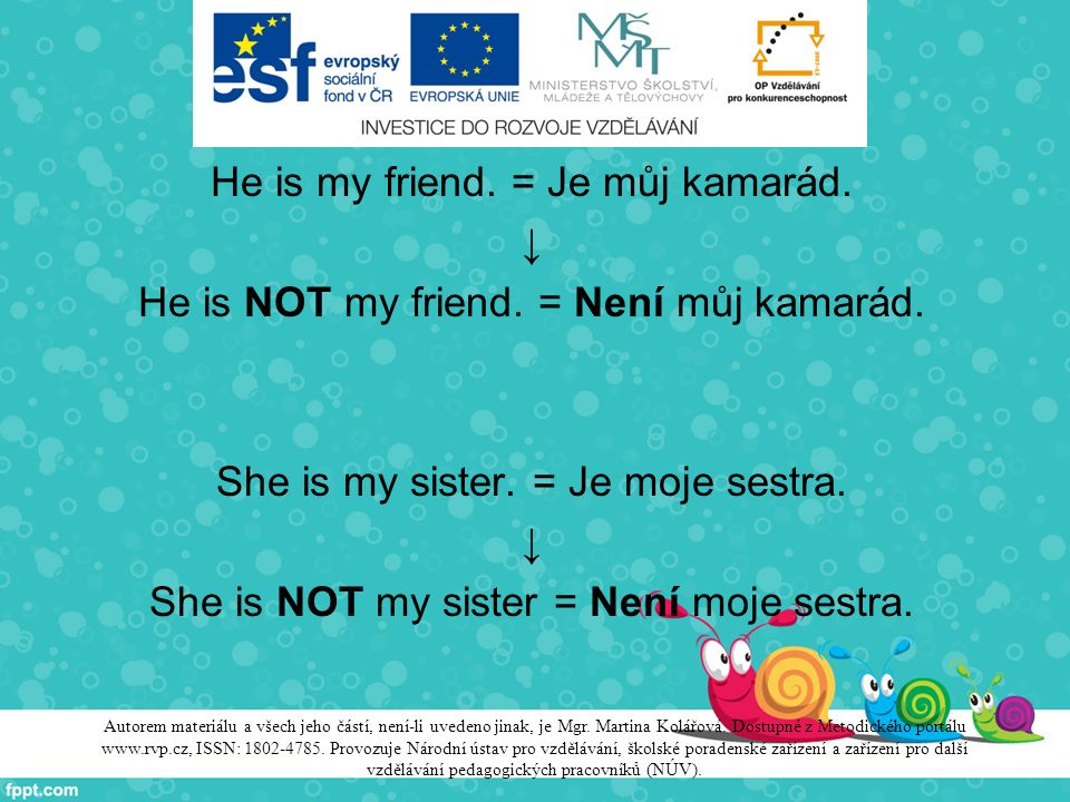 He is my friend. = Je můj kamarád. ↓ He is NOT my friend. = Není můj kamarád. She is my sister. = Je moje sestra. ↓ She is NOT my sister = Není moje s
