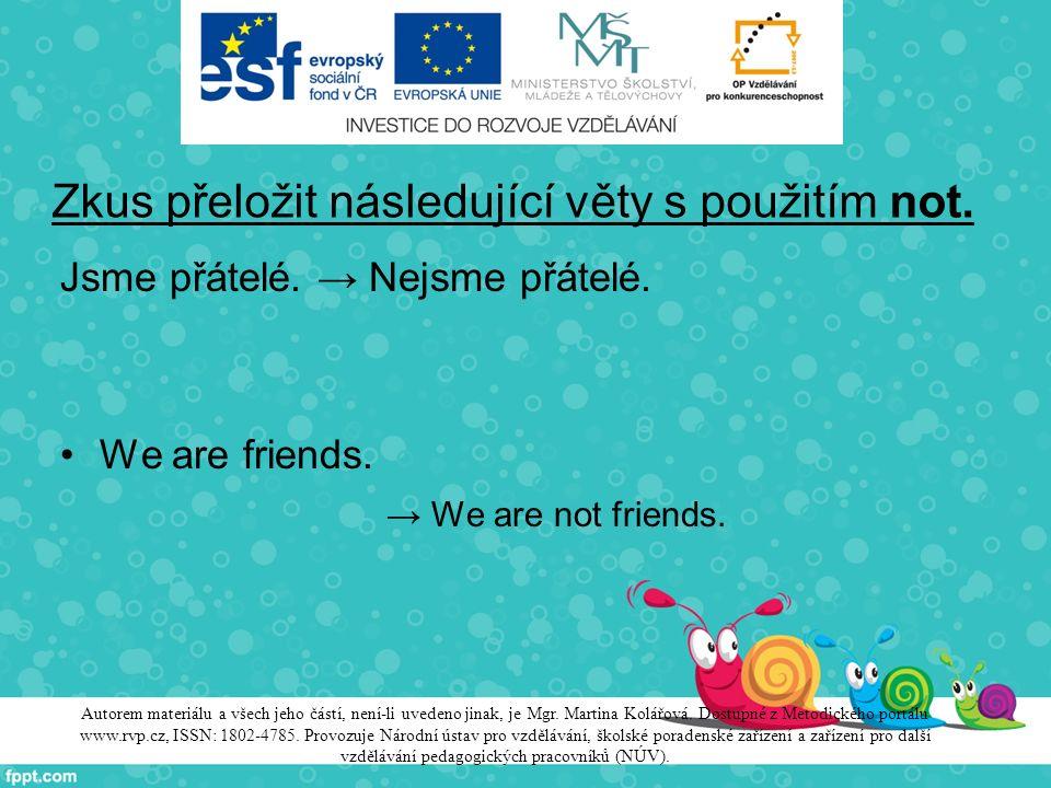 Zkus přeložit následující věty s použitím not. Jsme přátelé. → Nejsme přátelé. We are friends. → We are not friends. Autorem materiálu a všech jeho čá