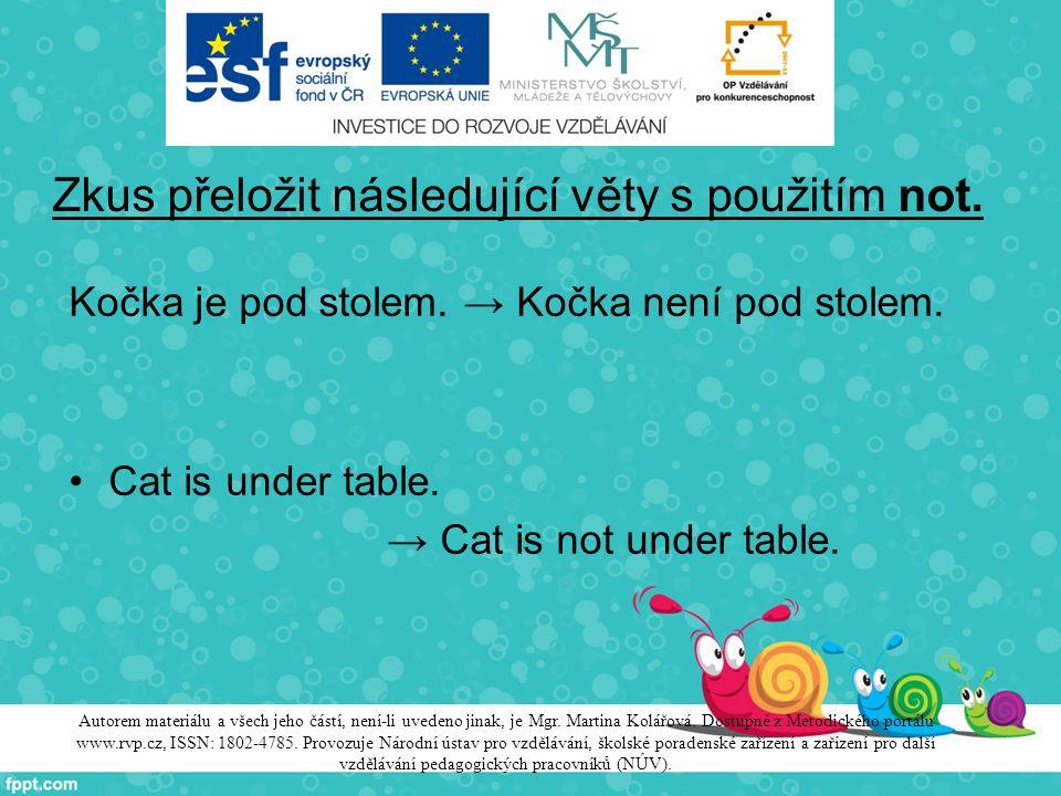 Zkus přeložit následující věty s použitím not. Kočka je pod stolem. → Kočka není pod stolem. Cat is under table. → Cat is not under table. Autorem mat