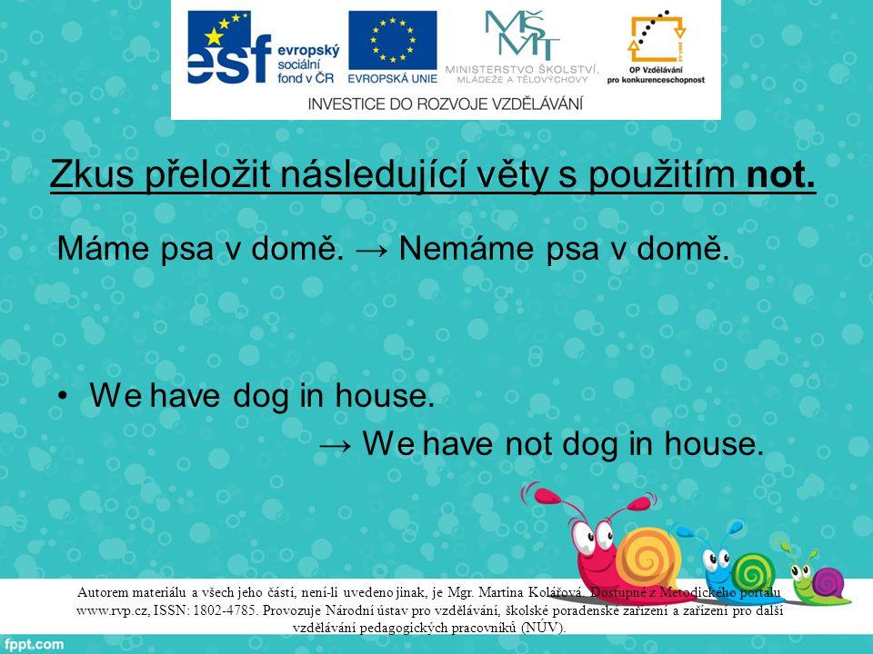Zkus přeložit následující věty s použitím not. Máme psa v domě. → Nemáme psa v domě. We have dog in house. → We have not dog in house. Autorem materiá