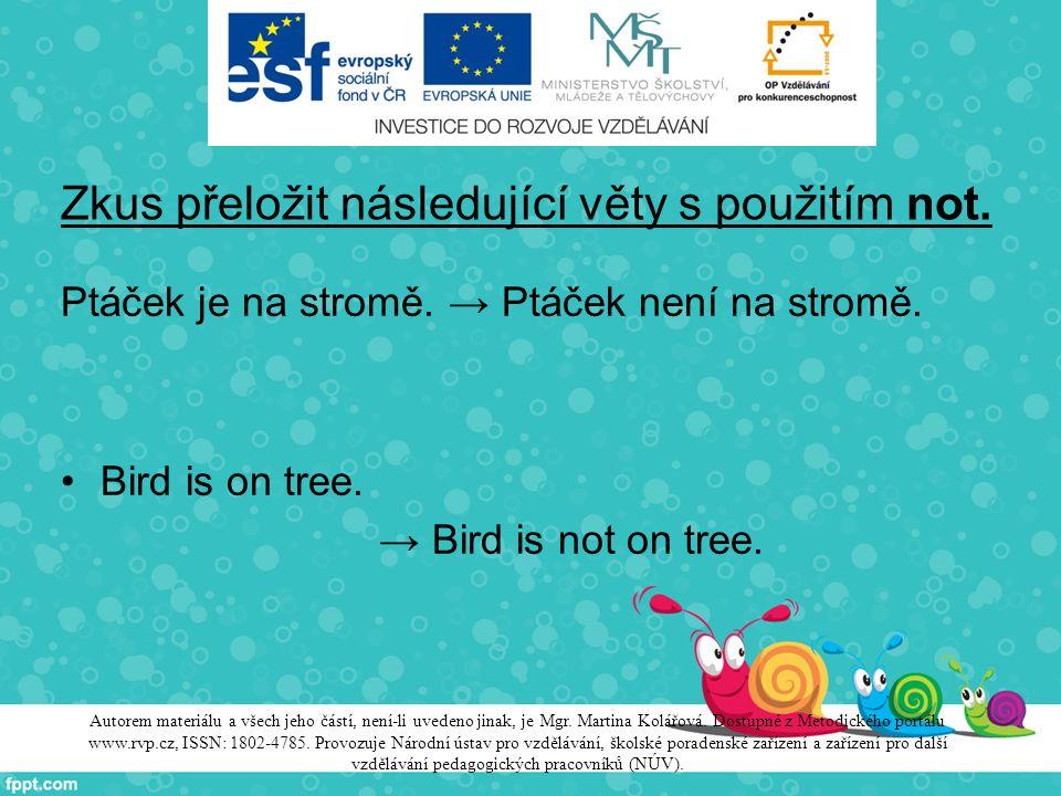 Zkus přeložit následující věty s použitím not. Ptáček je na stromě. → Ptáček není na stromě. Bird is on tree. → Bird is not on tree. Autorem materiálu