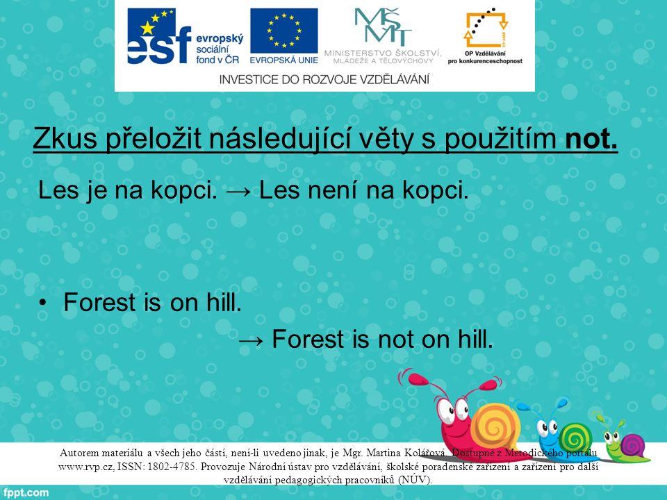 Zkus přeložit následující věty s použitím not. Les je na kopci. → Les není na kopci. Forest is on hill. → Forest is not on hill. Autorem materiálu a v
