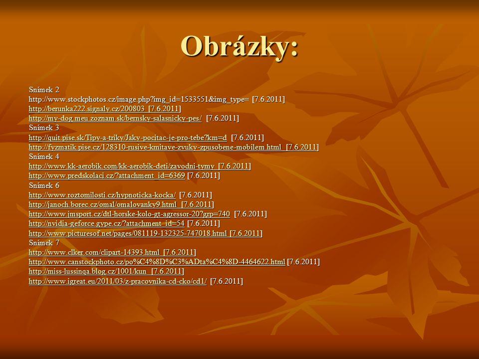 Obrázky: Snímek 2 http://www.stockphotos.cz/image.php img_id=1533551&img_type= [7.6.2011] http://berunka222.signaly.cz/200803 [7.6.2011http://berunka222.signaly.cz/200803 [7.6.2011] http://berunka222.signaly.cz/200803 [7.6.2011 http://my-dog.meu.zoznam.sk/bernsky-salasnicky-pes/http://my-dog.meu.zoznam.sk/bernsky-salasnicky-pes/ [7.6.2011] http://my-dog.meu.zoznam.sk/bernsky-salasnicky-pes/ Snímek 3 http://quit.pise.sk/Tipy-a-triky/Jaky-pocitac-je-pro-tebe km=dhttp://quit.pise.sk/Tipy-a-triky/Jaky-pocitac-je-pro-tebe km=d [7.6.2011] http://quit.pise.sk/Tipy-a-triky/Jaky-pocitac-je-pro-tebe km=d http://fyzmatik.pise.cz/128310-rusive-kmitave-zvuky-zpusobene-mobilem.html [7.6.2011http://fyzmatik.pise.cz/128310-rusive-kmitave-zvuky-zpusobene-mobilem.html [7.6.2011] http://fyzmatik.pise.cz/128310-rusive-kmitave-zvuky-zpusobene-mobilem.html [7.6.2011 Snímek 4 http://www.kk-aerobik.com/kk-aerobik-deti/zavodni-tymy [7.6.2011http://www.kk-aerobik.com/kk-aerobik-deti/zavodni-tymy [7.6.2011] http://www.kk-aerobik.com/kk-aerobik-deti/zavodni-tymy [7.6.2011 http://www.predskolaci.cz/ attachment_id=6369http://www.predskolaci.cz/ attachment_id=6369 [7.6.2011] http://www.predskolaci.cz/ attachment_id=6369 Snímek 6 http://www.roztomilosti.cz/hypnoticka-kocka/http://www.roztomilosti.cz/hypnoticka-kocka/ [7.6.2011] http://www.roztomilosti.cz/hypnoticka-kocka/ http://janoch.borec.cz/omal/omalovanky9.html [7.6.2011http://janoch.borec.cz/omal/omalovanky9.html [7.6.2011] http://janoch.borec.cz/omal/omalovanky9.html [7.6.2011 http://www.jmsport.cz/dtl-horske-kolo-gt-agressor-20 grp=740http://www.jmsport.cz/dtl-horske-kolo-gt-agressor-20 grp=740 [7.6.2011] http://www.jmsport.cz/dtl-horske-kolo-gt-agressor-20 grp=740 http://nvidia-geforce.gype.cz/ attachment_id=54http://nvidia-geforce.gype.cz/ attachment_id=54 [7.6.2011] http://nvidia-geforce.gype.cz/ attachment_id=54 http://www.picturesof.net/pages/081119-132325-747018.html [7.6.2011http://www.picturesof.net/pages/081119-132325-747018.html 