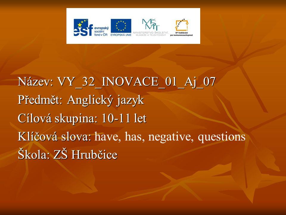 Název: VY_32_INOVACE_01_Aj_07 Předmět: Anglický jazyk Cílová skupina: 10-11 let Klíčová slova: Klíčová slova: have, has, negative, questions Škola: ZŠ Hrubčice