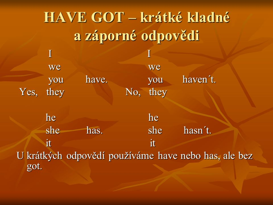 HAVE GOT – krátké kladné a záporné odpovědi I I I I we we we we you have. you haven´t. you have. you haven´t. Yes, they No, they Yes, they No, they he