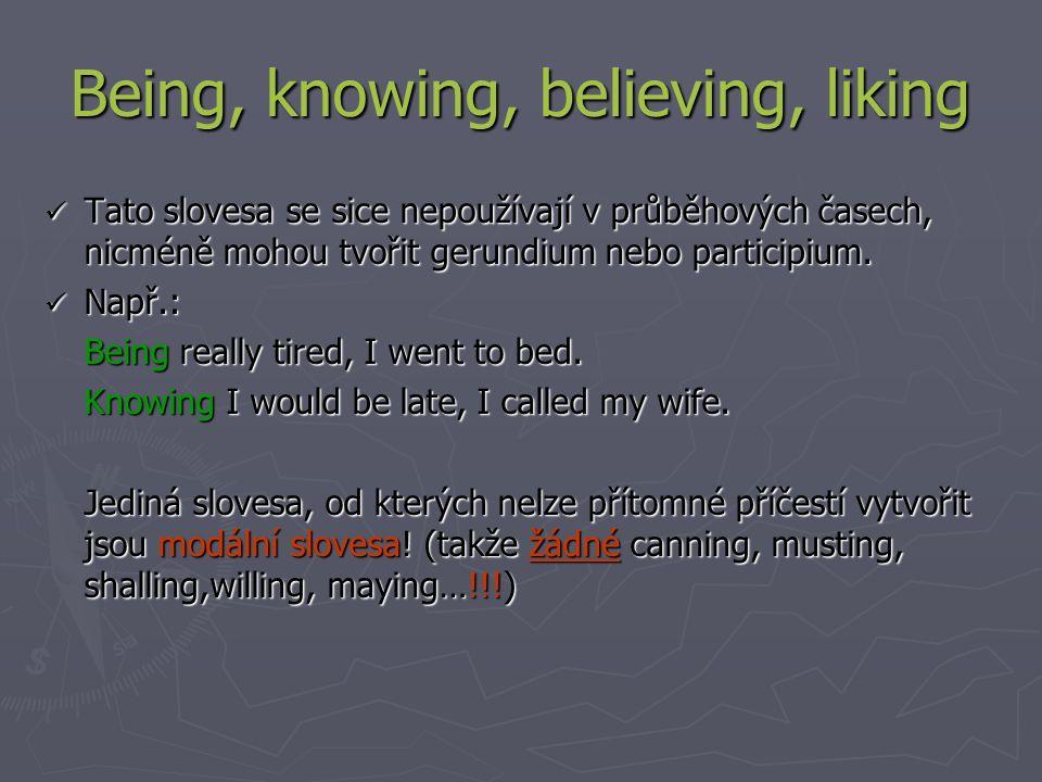 Being, knowing, believing, liking Tato slovesa se sice nepoužívají v průběhových časech, nicméně mohou tvořit gerundium nebo participium.