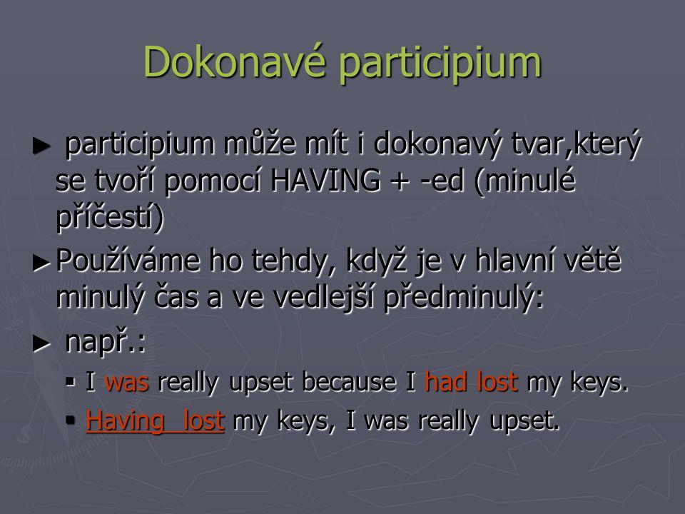 Dokonavé participium ► participium může mít i dokonavý tvar,který se tvoří pomocí HAVING + -ed (minulé příčestí) ► Používáme ho tehdy, když je v hlavní větě minulý čas a ve vedlejší předminulý: ► např.:  I was really upset because I had lost my keys.