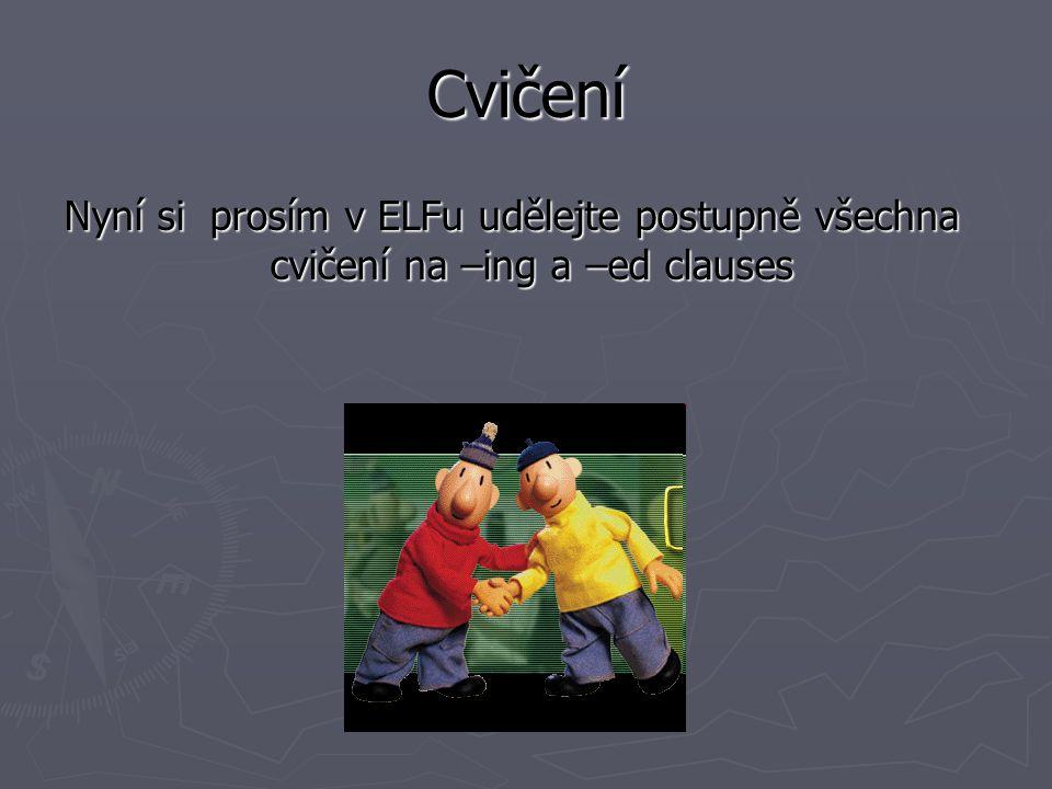 Cvičení Nyní si prosím v ELFu udělejte postupně všechna cvičení na –ing a –ed clauses