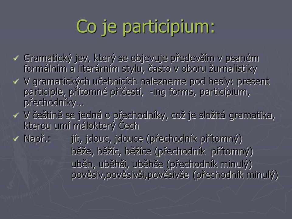 Co je participium: Gramatický jev, který se objevuje především v psaném formálním a literárním stylu, často v oboru žurnalistiky Gramatický jev, který se objevuje především v psaném formálním a literárním stylu, často v oboru žurnalistiky V gramatických učebnicích nalezneme pod hesly: present participle, přítomné příčestí, -ing forms, participium, přechodníky… V gramatických učebnicích nalezneme pod hesly: present participle, přítomné příčestí, -ing forms, participium, přechodníky… V češtině se jedná o přechodníky, což je složitá gramatika, kterou umí málokterý Čech V češtině se jedná o přechodníky, což je složitá gramatika, kterou umí málokterý Čech Např.: jít, jdouc, jdouce (přechodník přítomný) Např.: jít, jdouc, jdouce (přechodník přítomný) běže, běžíc, běžíce (přechodník přítomný) uběh, uběhši, uběhše (přechodník minulý) pověsiv,pověsivši,pověsivše (přechodník minulý)