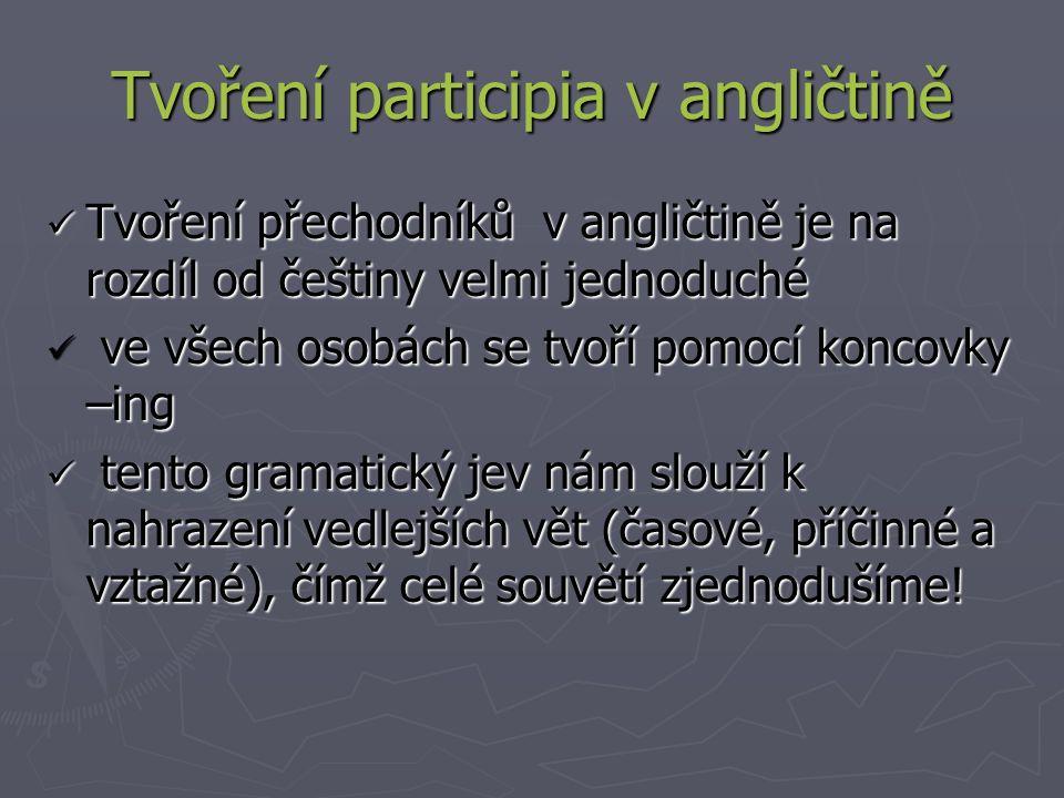 Tvoření participia v angličtině Tvoření přechodníků v angličtině je na rozdíl od češtiny velmi jednoduché Tvoření přechodníků v angličtině je na rozdíl od češtiny velmi jednoduché ve všech osobách se tvoří pomocí koncovky –ing ve všech osobách se tvoří pomocí koncovky –ing tento gramatický jev nám slouží k nahrazení vedlejších vět (časové, příčinné a vztažné), čímž celé souvětí zjednodušíme.