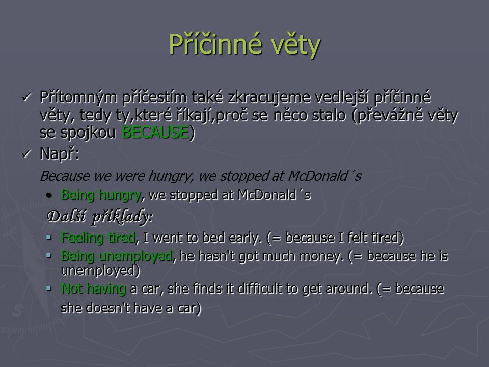 Příčinné věty Přítomným příčestím také zkracujeme vedlejší příčinné věty, tedy ty,které říkají,proč se něco stalo (převážně věty se spojkou BECAUSE) Přítomným příčestím také zkracujeme vedlejší příčinné věty, tedy ty,které říkají,proč se něco stalo (převážně věty se spojkou BECAUSE) Např: Např: Because we were hungry, we stopped at McDonald´s Being hungry, we stopped at McDonald´sBeing hungry, we stopped at McDonald´s Další příklady:  Feeling tired, I went to bed early.