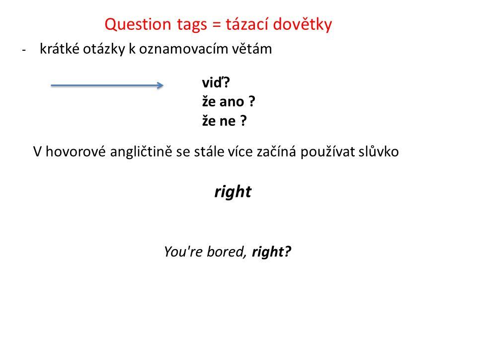 Question tags = tázací dovětky - krátké otázky k oznamovacím větám V hovorové angličtině se stále více začíná používat slůvko right viď.