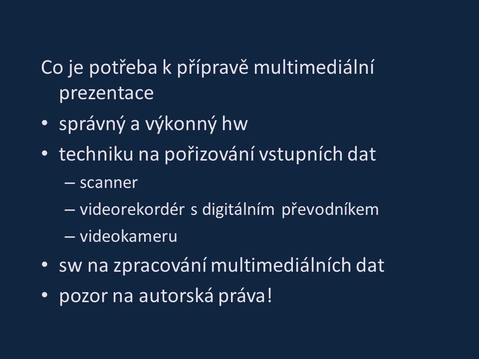 Co je potřeba k přípravě multimediální prezentace správný a výkonný hw techniku na pořizování vstupních dat – scanner – videorekordér s digitálním převodníkem – videokameru sw na zpracování multimediálních dat pozor na autorská práva!