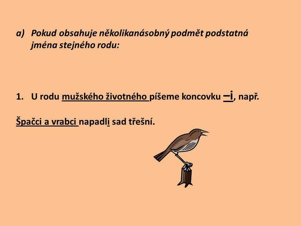 a)Pokud obsahuje několikanásobný podmět podstatná jména stejného rodu: 1.U rodu mužského životného píšeme koncovku –i, např.