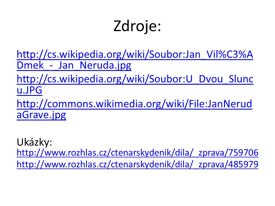 Zdroje: http://cs.wikipedia.org/wiki/Soubor:Jan_Vil%C3%A Dmek_-_Jan_Neruda.jpg http://cs.wikipedia.org/wiki/Soubor:U_Dvou_Slunc u.JPG http://commons.wikimedia.org/wiki/File:JanNerud aGrave.jpg Ukázky: http://www.rozhlas.cz/ctenarskydenik/dila/_zprava/759706 http://www.rozhlas.cz/ctenarskydenik/dila/_zprava/485979