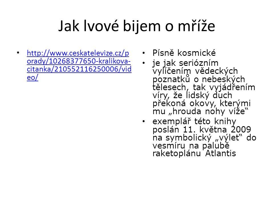 """Jak lvové bijem o mříže http://www.ceskatelevize.cz/p orady/10268377650-kralikova- citanka/210552116250006/vid eo/ http://www.ceskatelevize.cz/p orady/10268377650-kralikova- citanka/210552116250006/vid eo/ Písně kosmické je jak seriózním vylíčením vědeckých poznatků o nebeských tělesech, tak vyjádřením víry, že lidský duch překoná okovy, kterými mu """"hrouda nohy víže exemplář této knihy poslán 11."""