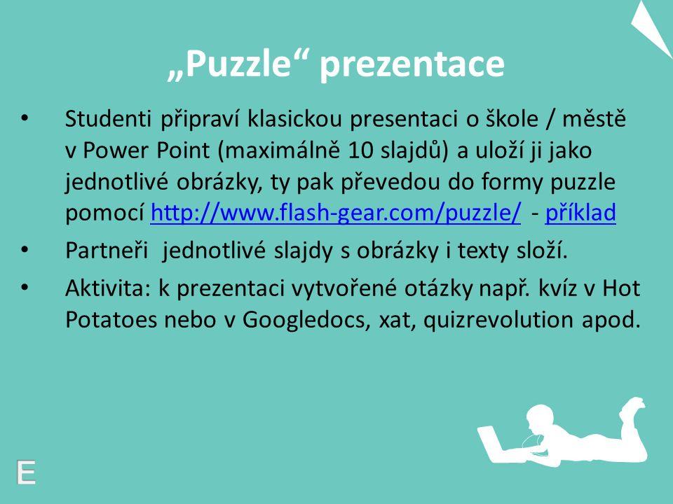 """""""Puzzle prezentace Studenti připraví klasickou presentaci o škole / městě v Power Point (maximálně 10 slajdů) a uloží ji jako jednotlivé obrázky, ty pak převedou do formy puzzle pomocí http://www.flash-gear.com/puzzle/ - příkladhttp://www.flash-gear.com/puzzle/příklad Partneři jednotlivé slajdy s obrázky i texty složí."""