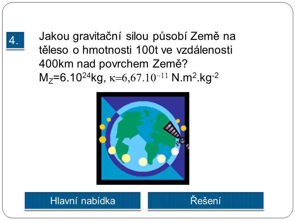 Jakou gravitační silou působí Země na těleso o hmotnosti 100t ve vzdálenosti 400km nad povrchem Země? M Z =6.10 24 kg,   N.m 2.kg -2