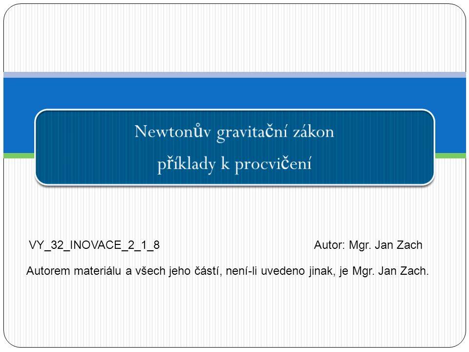 Newton ů v gravita č ní zákon p ř íklady k procvi č ení VY_32_INOVACE_2_1_8Autor: Mgr. Jan Zach Autorem materiálu a všech jeho částí, není-li uvedeno