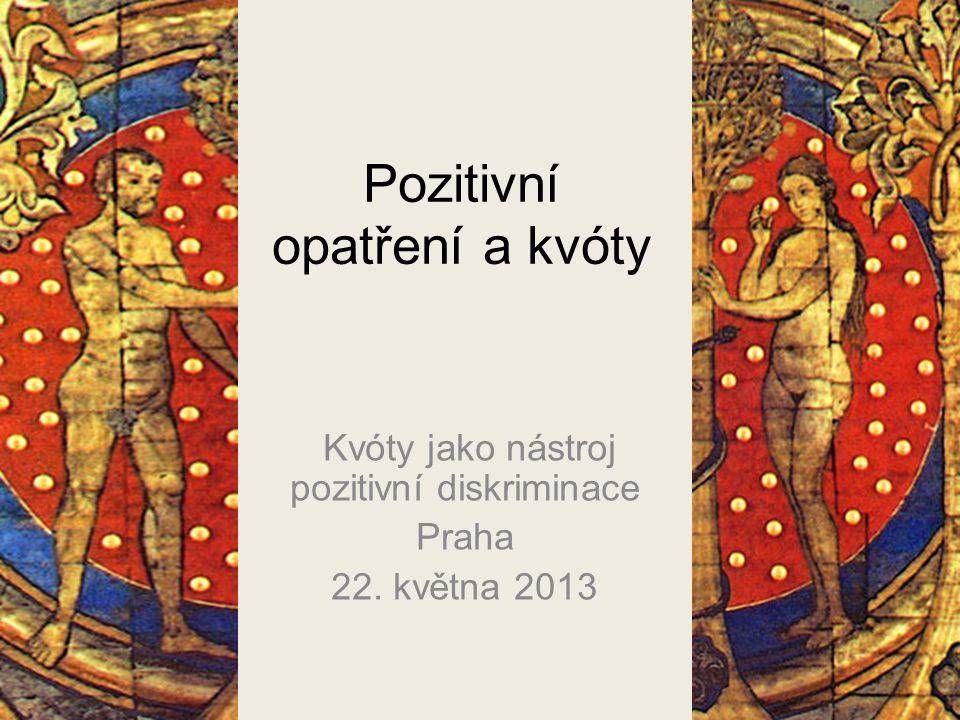 Pozitivní opatření a kvóty Kvóty jako nástroj pozitivní diskriminace Praha 22. května 2013