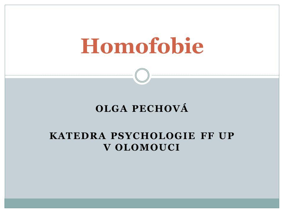 OLGA PECHOVÁ KATEDRA PSYCHOLOGIE FF UP V OLOMOUCI Homofobie