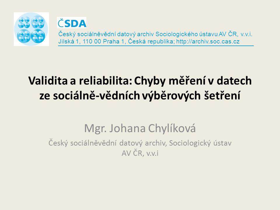 Validita a reliabilita: Chyby měření v datech ze sociálně-vědních výběrových šetření Mgr. Johana Chylíková Český sociálněvědní datový archiv, Sociolog