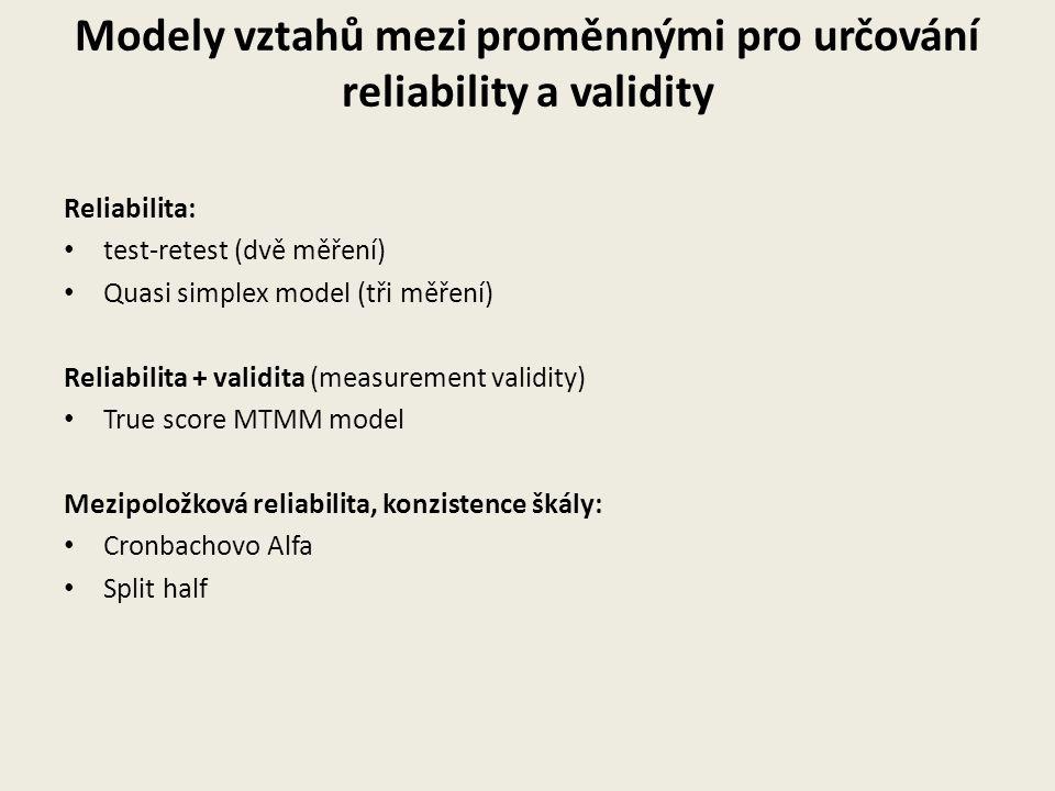 Modely vztahů mezi proměnnými pro určování reliability a validity Reliabilita: test-retest (dvě měření) Quasi simplex model (tři měření) Reliabilita + validita (measurement validity) True score MTMM model Mezipoložková reliabilita, konzistence škály: Cronbachovo Alfa Split half
