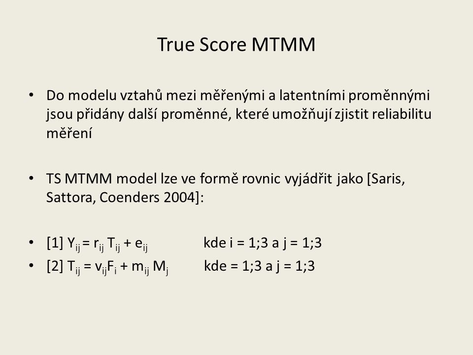 True Score MTMM Do modelu vztahů mezi měřenými a latentními proměnnými jsou přidány další proměnné, které umožňují zjistit reliabilitu měření TS MTMM model lze ve formě rovnic vyjádřit jako [Saris, Sattora, Coenders 2004]: [1] Y ij = r ij T ij + e ij kde i = 1;3 a j = 1;3 [2] T ij = v ij F i + m ij M j kde = 1;3 a j = 1;3