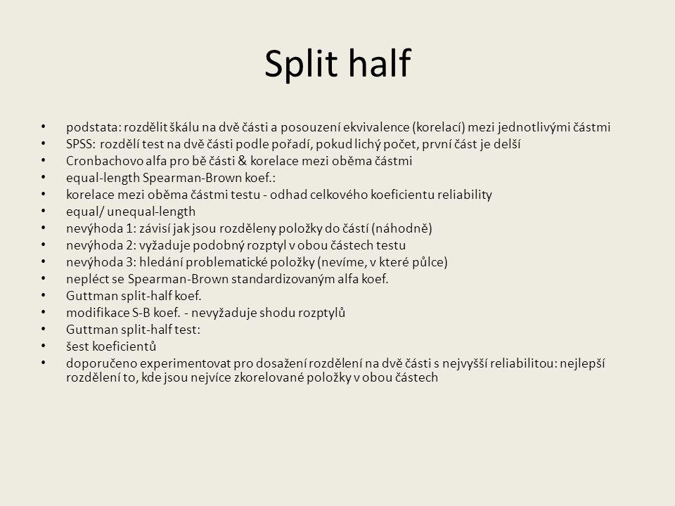 Split half podstata: rozdělit škálu na dvě části a posouzení ekvivalence (korelací) mezi jednotlivými částmi SPSS: rozdělí test na dvě části podle poř