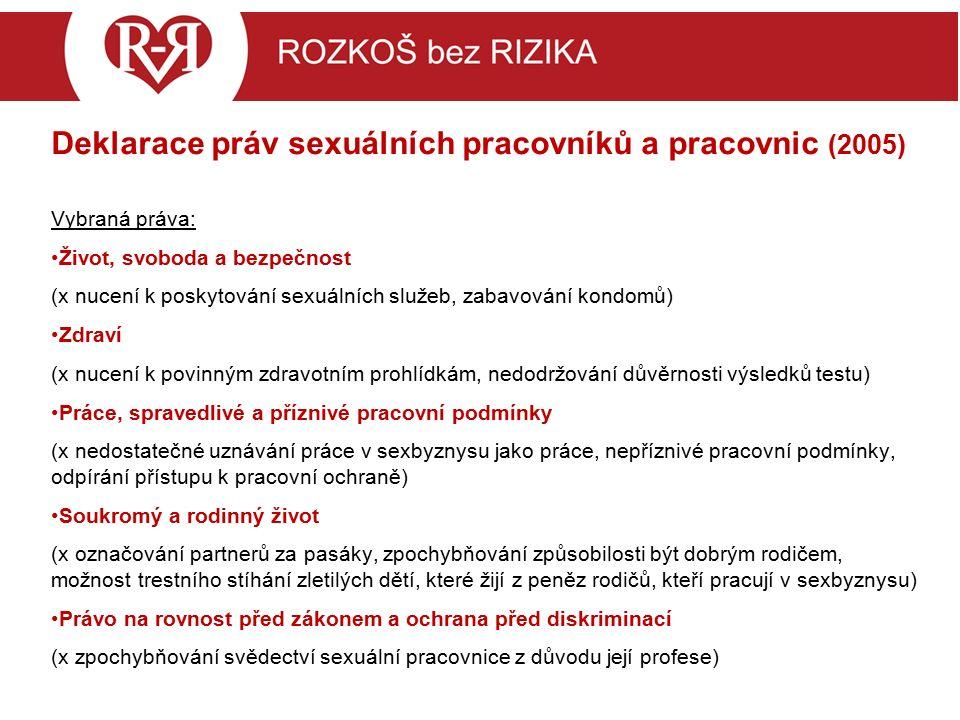 Deklarace práv sexuálních pracovníků a pracovnic (2005) Vybraná práva: Život, svoboda a bezpečnost (x nucení k poskytování sexuálních služeb, zabavování kondomů) Zdraví (x nucení k povinným zdravotním prohlídkám, nedodržování důvěrnosti výsledků testu) Práce, spravedlivé a příznivé pracovní podmínky (x nedostatečné uznávání práce v sexbyznysu jako práce, nepříznivé pracovní podmínky, odpírání přístupu k pracovní ochraně) Soukromý a rodinný život (x označování partnerů za pasáky, zpochybňování způsobilosti být dobrým rodičem, možnost trestního stíhání zletilých dětí, které žijí z peněz rodičů, kteří pracují v sexbyznysu) Právo na rovnost před zákonem a ochrana před diskriminací (x zpochybňování svědectví sexuální pracovnice z důvodu její profese)