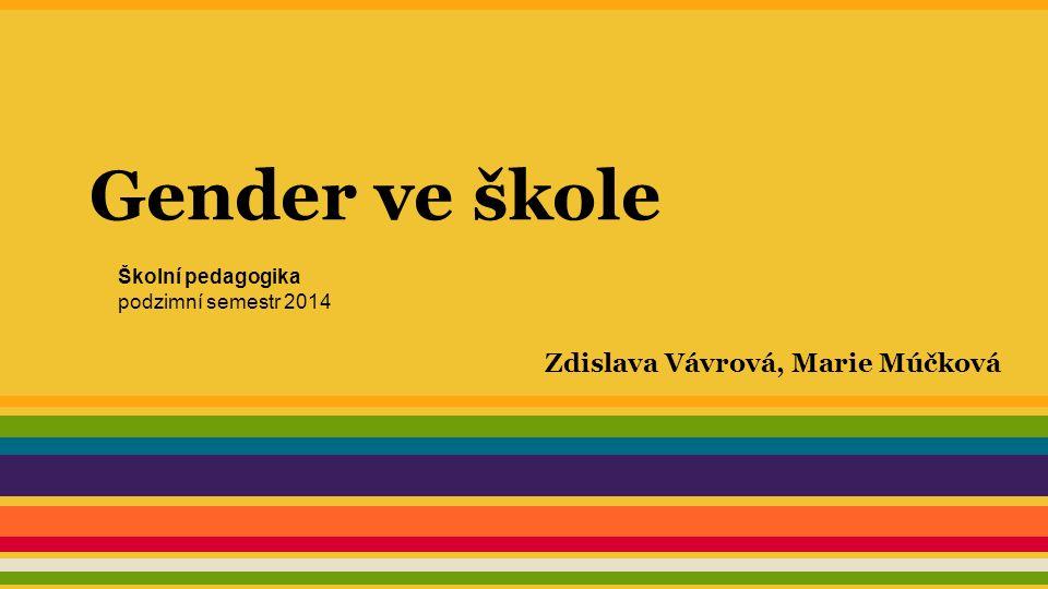 Gender ve škole Zdislava Vávrová, Marie Múčková Školní pedagogika podzimní semestr 2014