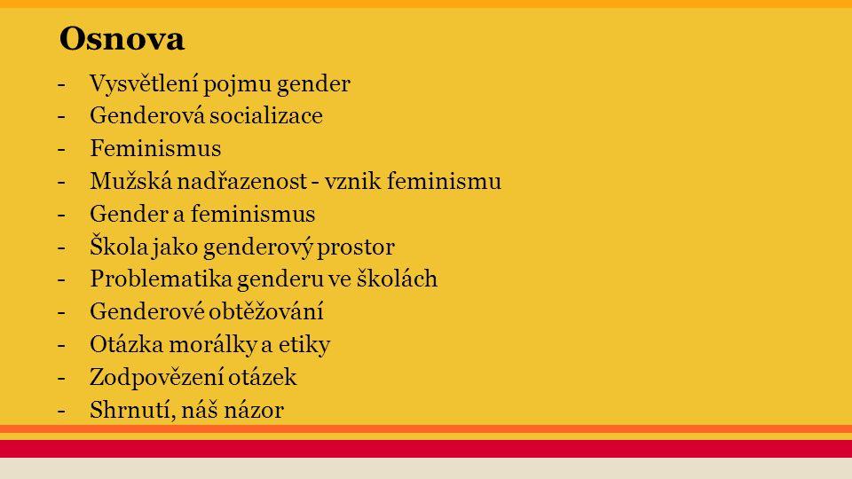 Osnova -Vysvětlení pojmu gender -Genderová socializace -Feminismus -Mužská nadřazenost - vznik feminismu -Gender a feminismus -Škola jako genderový pr