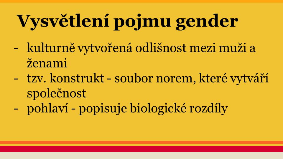 Vysvětlení pojmu gender -kulturně vytvořená odlišnost mezi muži a ženami -tzv. konstrukt - soubor norem, které vytváří společnost -pohlaví - popisuje