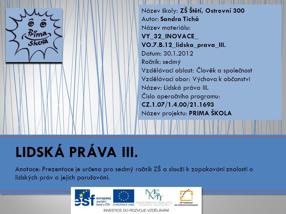 Název školy: ZŠ Štětí, Ostrovní 300 Autor: Sandra Tichá Název materiálu: VY_32_INOVACE_ VO.7.B.12_lidska_prava_III.