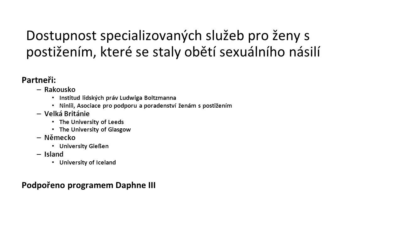 Dostupnost specializovaných služeb pro ženy s postižením, které se staly obětí sexuálního násilí Partneři: – Rakousko Institud lidských práv Ludwiga Boltzmanna Ninlil, Asociace pro podporu a poradenství ženám s postižením – Velká Británie The University of Leeds The University of Glasgow – Německo University Gießen – Island University of Iceland Podpořeno programem Daphne III