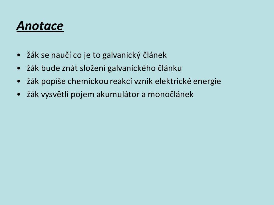 Anotace žák se naučí co je to galvanický článek žák bude znát složení galvanického článku žák popíše chemickou reakcí vznik elektrické energie žák vysvětlí pojem akumulátor a monočlánek