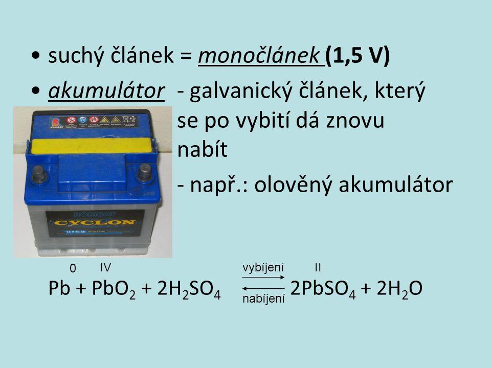 suchý článek = monočlánek (1,5 V) akumulátor - galvanický článek, který se po vybití dá znovu nabít - např.: olověný akumulátor Pb + PbO 2 + 2H 2 SO 4 2PbSO 4 + 2H 2 O vybíjení nabíjení 0 IVII