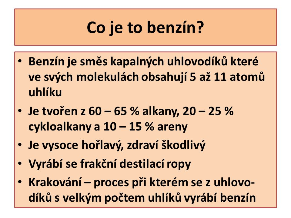 Oktanové číslo Oktanové číslo vyjadřuje kvalitu benzínu Čím je jeho hodnota vyšší, tím je benzín kvalitnější U kvalitních benzínů dochází k plynulému spalování benzínu, u méně kvalitních dochází k předčasnému samovznícení Čistý benzín má nízké oktanové číslo, přidávají se do něj aditiva (antidetonátory) Běžné benzíny jsou NATURAL 95, NATURAL 98