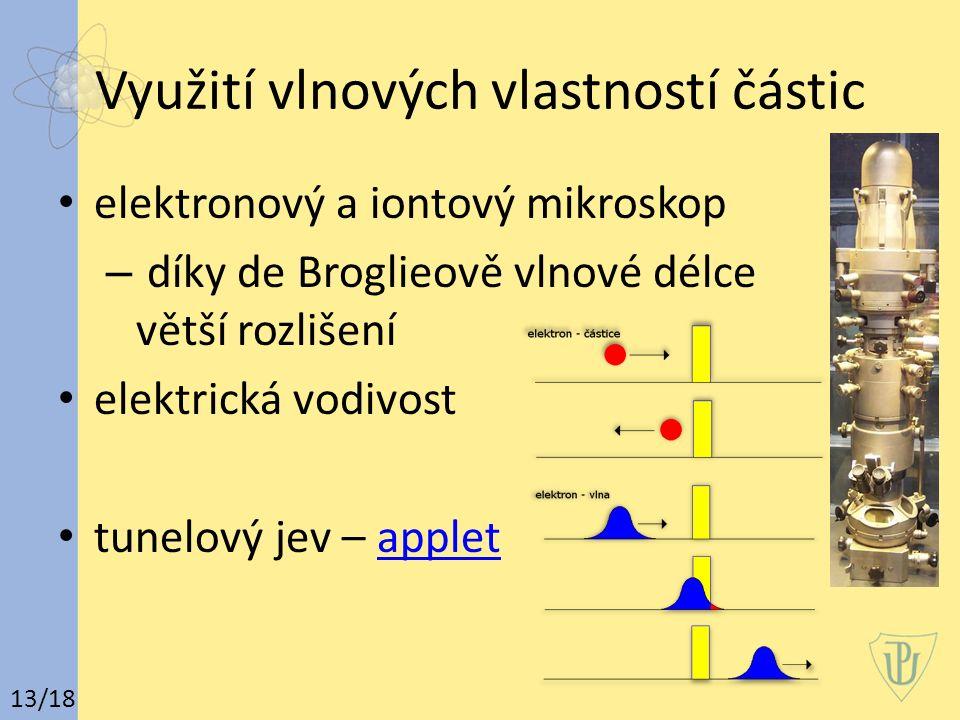 Využití vlnových vlastností částic elektronový a iontový mikroskop – díky de Broglieově vlnové délce větší rozlišení elektrická vodivost tunelový jev – appletapplet 13/18
