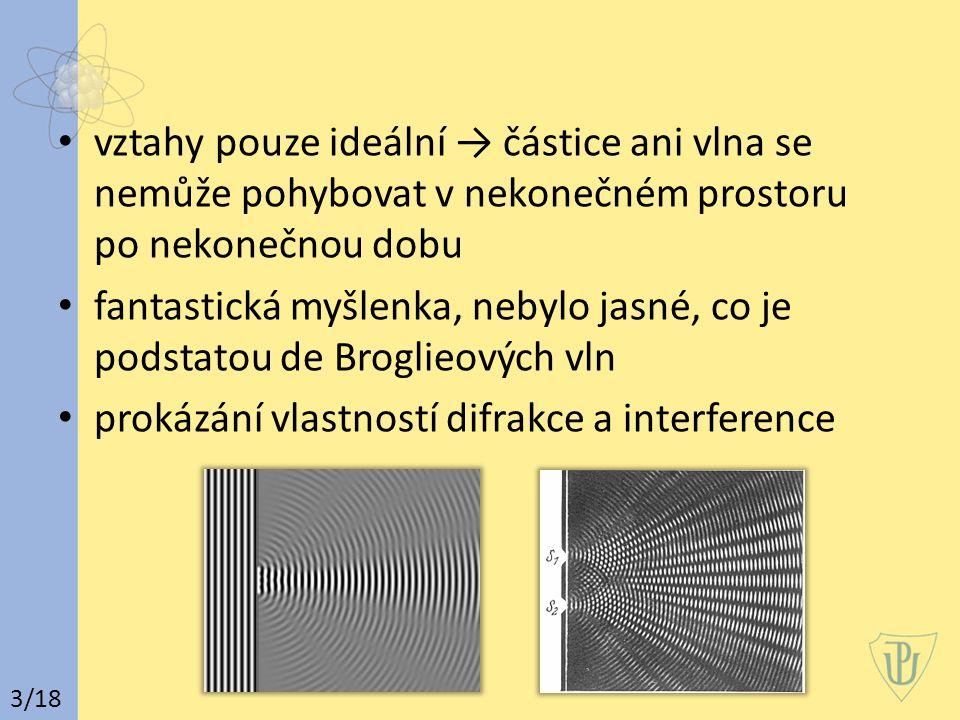 vztahy pouze ideální → částice ani vlna se nemůže pohybovat v nekonečném prostoru po nekonečnou dobu fantastická myšlenka, nebylo jasné, co je podstatou de Broglieových vln prokázání vlastností difrakce a interference 3/18