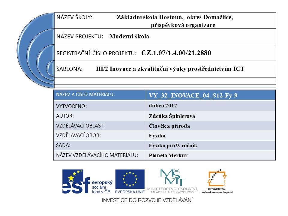 NÁZEV ŠKOLY : Základní škola Hostouň, okres Domažlice, příspěvková organizace NÁZEV PROJEKTU: Moderní škola REGISTRAČNÍ ČÍSLO PROJEKTU: CZ.1.07/1.4.00/21.2880 ŠABLONA: III/2 Inovace a zkvalitnění výuky prostřednictvím ICT NÁZEV A ČÍSLO MATERIÁLU: VY_32_INOVACE_04_S12-Fy-9 VYTVOŘENO : duben 2012 AUTOR: Zdeňka Špinlerová VZDĚLÁVACÍ OBLAST: Člověk a příroda VZDĚLÁVACÍ OBOR: Fyzika SADA: Fyzika pro 9.