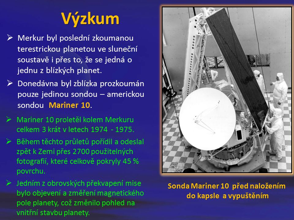 Výzkum Sonda Mariner 10 před naložením do kapsle a vypuštěním  Merkur byl poslední zkoumanou terestrickou planetou ve sluneční soustavě i přes to, že se jedná o jednu z blízkých planet.