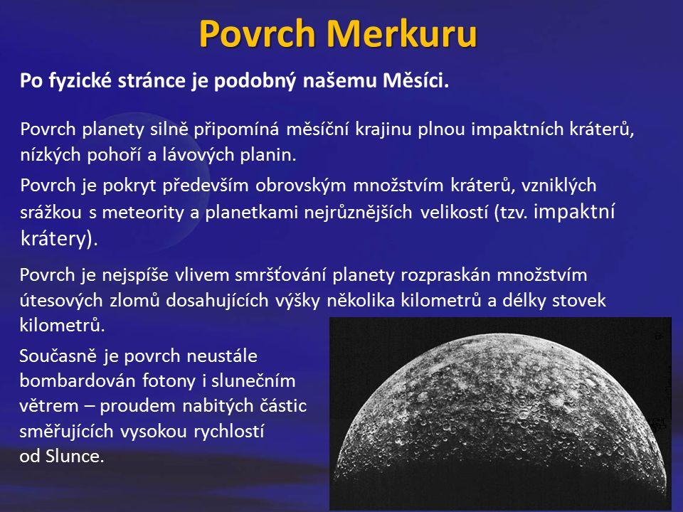 Povrch Merkuru Po fyzické stránce je podobný našemu Měsíci. Povrch planety silně připomíná měsíční krajinu plnou impaktních kráterů, nízkých pohoří a