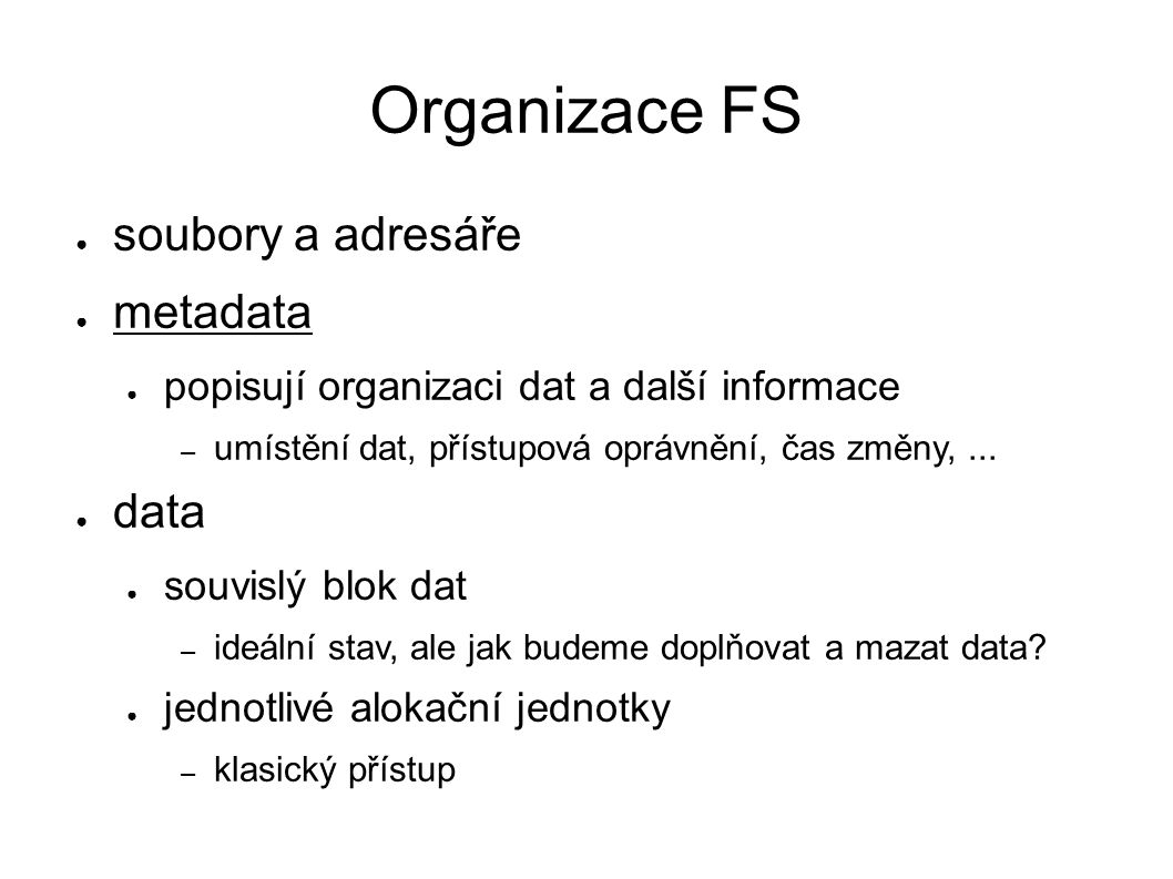 ext4 ● Extended Filesystem ● čtvrtá generace FS pro Linux ● vychází z UFS (Unix File System) ● struktura: ● boot blok ● skupina (opakuje se) – superblok a deskriptory – metadata popisující FS – bitmapa použitých i-uzlů (i-nodů) a datových bloků – i-uzly – metadata jednotlivých souborů – datové bloky – datové části souborů, adresáře