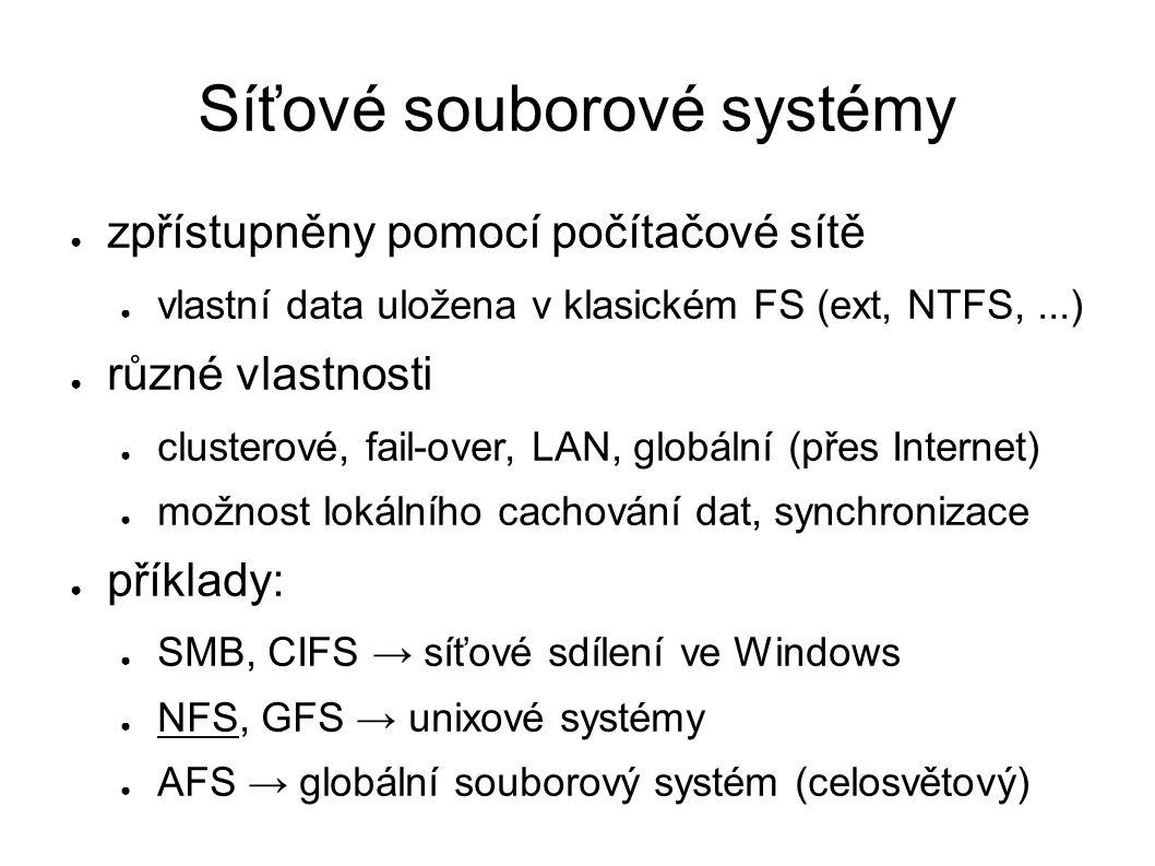 Síťové souborové systémy ● zpřístupněny pomocí počítačové sítě ● vlastní data uložena v klasickém FS (ext, NTFS,...) ● různé vlastnosti ● clusterové, fail-over, LAN, globální (přes Internet) ● možnost lokálního cachování dat, synchronizace ● příklady: ● SMB, CIFS → síťové sdílení ve Windows ● NFS, GFS → unixové systémy ● AFS → globální souborový systém (celosvětový)