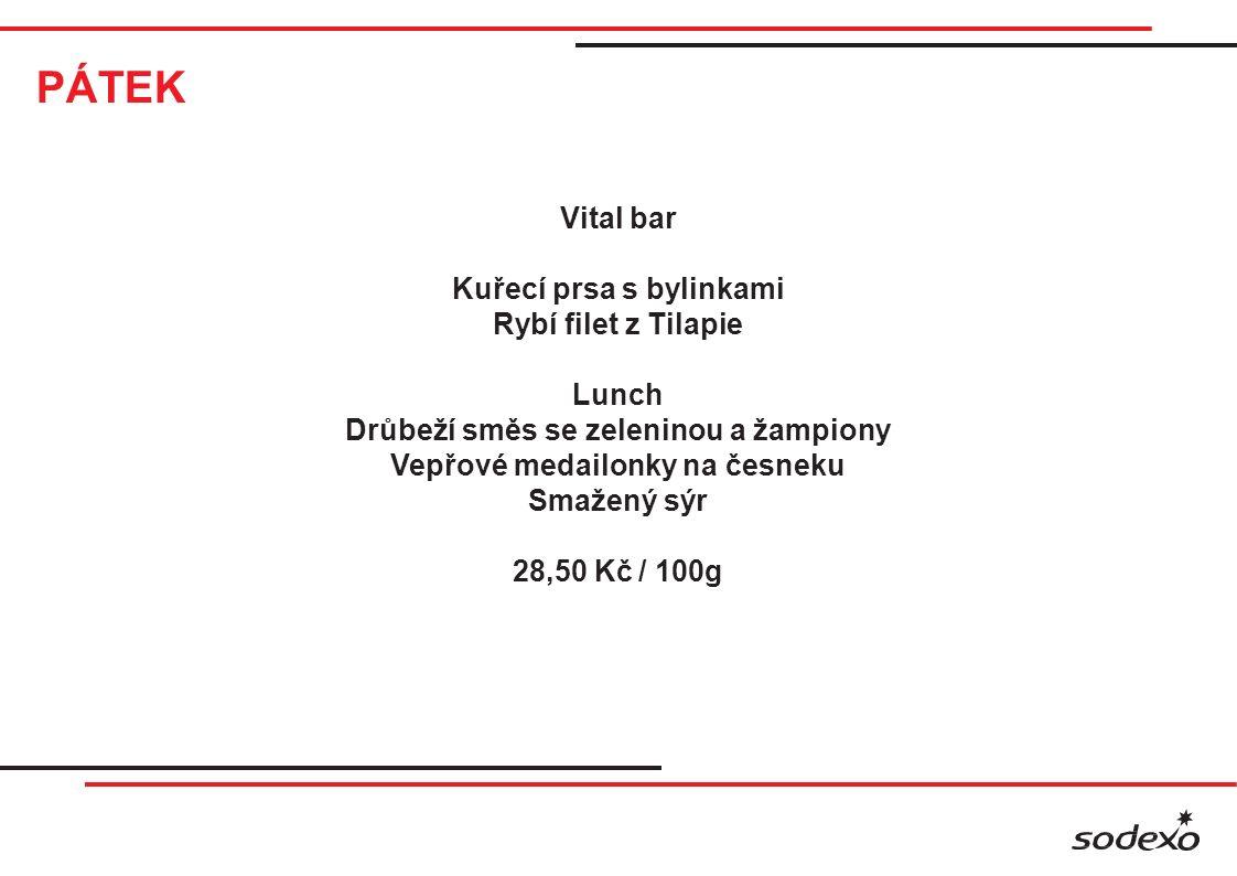PÁTEK Vital bar Kuřecí prsa s bylinkami Rybí filet z Tilapie Lunch Drůbeží směs se zeleninou a žampiony Vepřové medailonky na česneku Smažený sýr 28,50 Kč / 100g