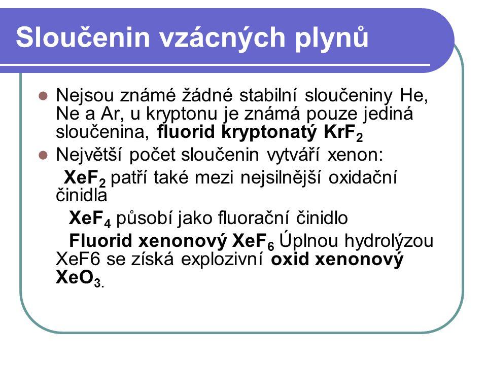Sloučenin vzácných plynů Nejsou známé žádné stabilní sloučeniny He, Ne a Ar, u kryptonu je známá pouze jediná sloučenina, fluorid kryptonatý KrF 2 Největší počet sloučenin vytváří xenon: XeF 2 patří také mezi nejsilnější oxidační činidla XeF 4 působí jako fluorační činidlo Fluorid xenonový XeF 6 Úplnou hydrolýzou XeF6 se získá explozivní oxid xenonový XeO 3.
